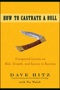 Dave  Hitz - How to Castrate a Bull. Unexpected Lessons on Risk, Growth, and Success in Business