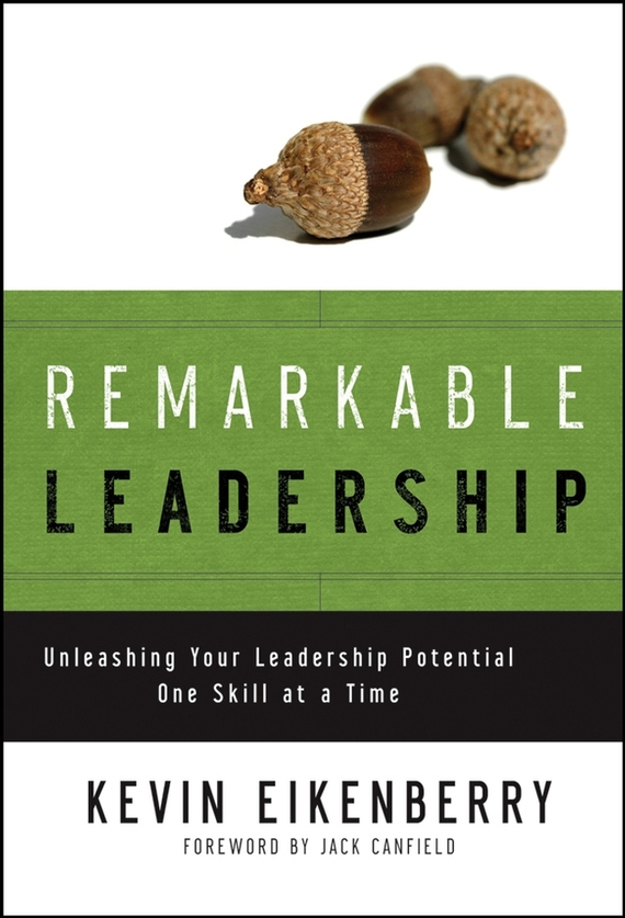 Kevin Eikenberry Remarkable Leadership. Unleashing Your Leadership Potential One Skill at a Time love leadership the new way to lead in a fear based world