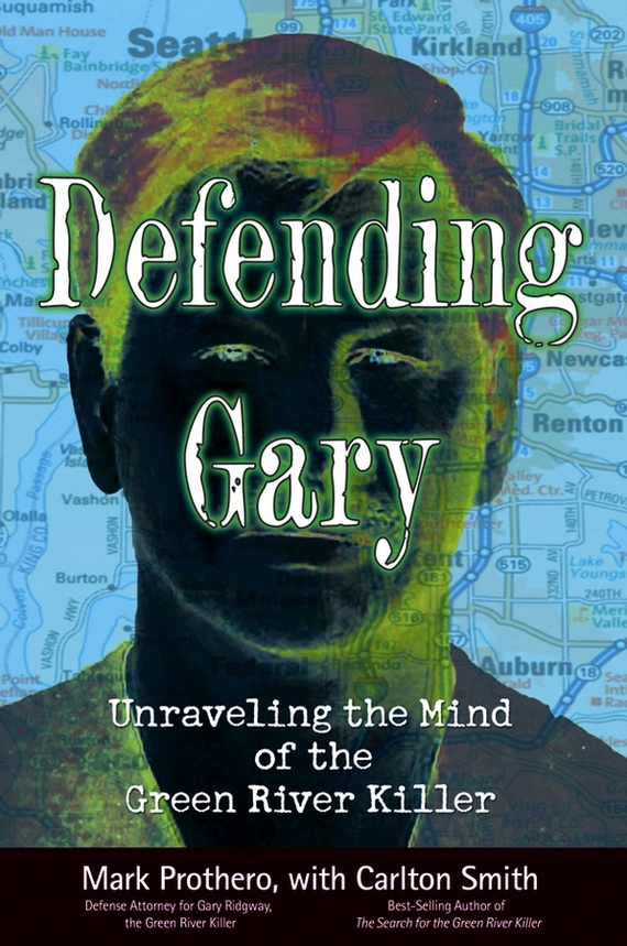 Mark  Prothero. Defending Gary. Unraveling the Mind of the Green River Killer