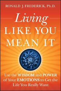 Ronald Frederick J. - Living Like You Mean It. Use the Wisdom and Power of Your Emotions to Get the Life You Really Want