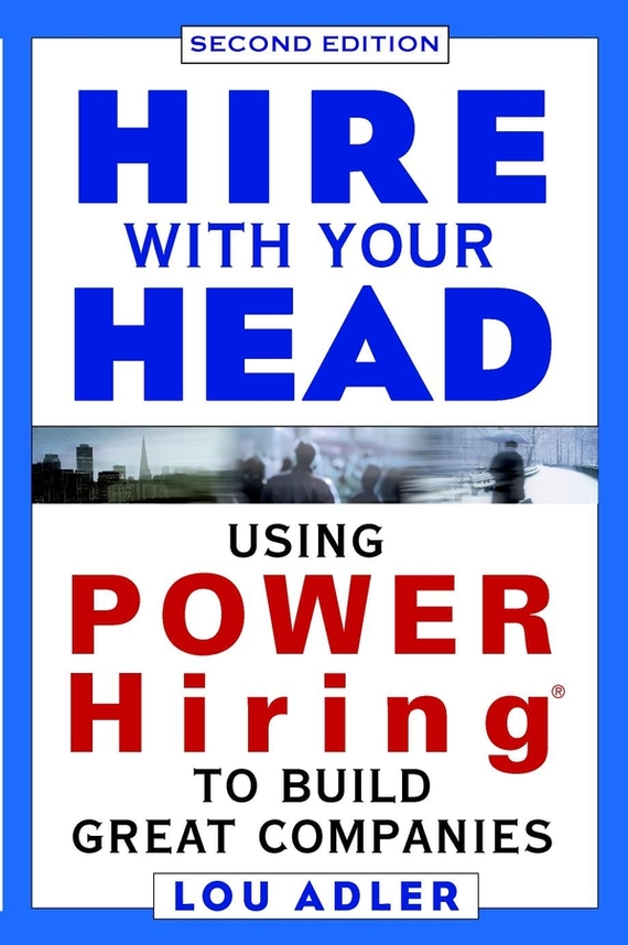 Lou  Adler Hire With Your Head. Using POWER Hiring to Build Great Companies