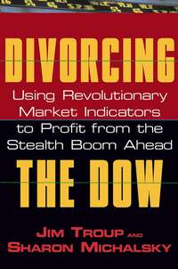 Jim  Troup - Divorcing the Dow. Using Revolutionary Market Indicators to Profit from the Stealth Boom Ahead