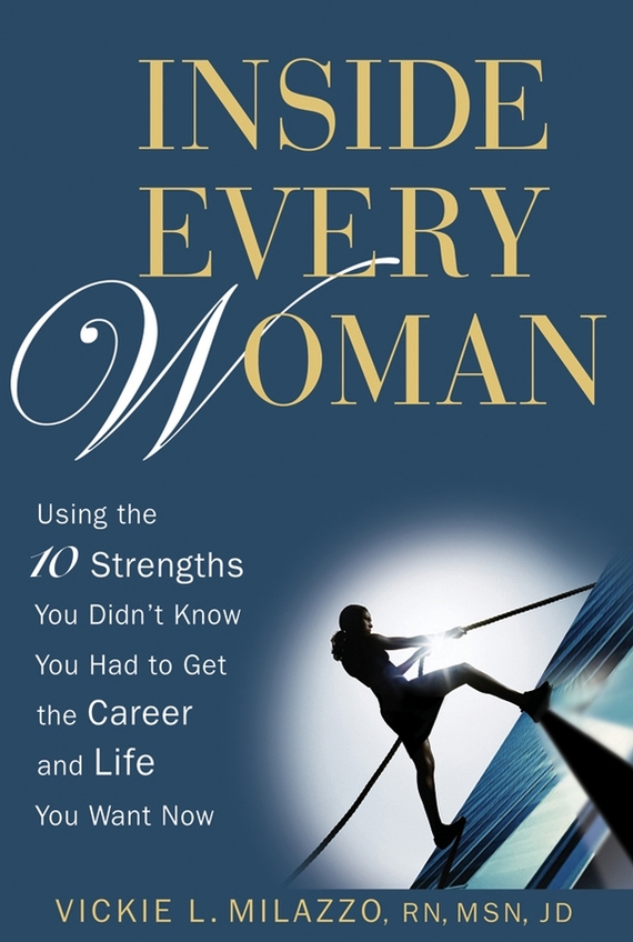 Vickie Milazzo L. Inside Every Woman. Using the 10 Strengths You Didn't Know You Had to Get the Career and Life You Want Now
