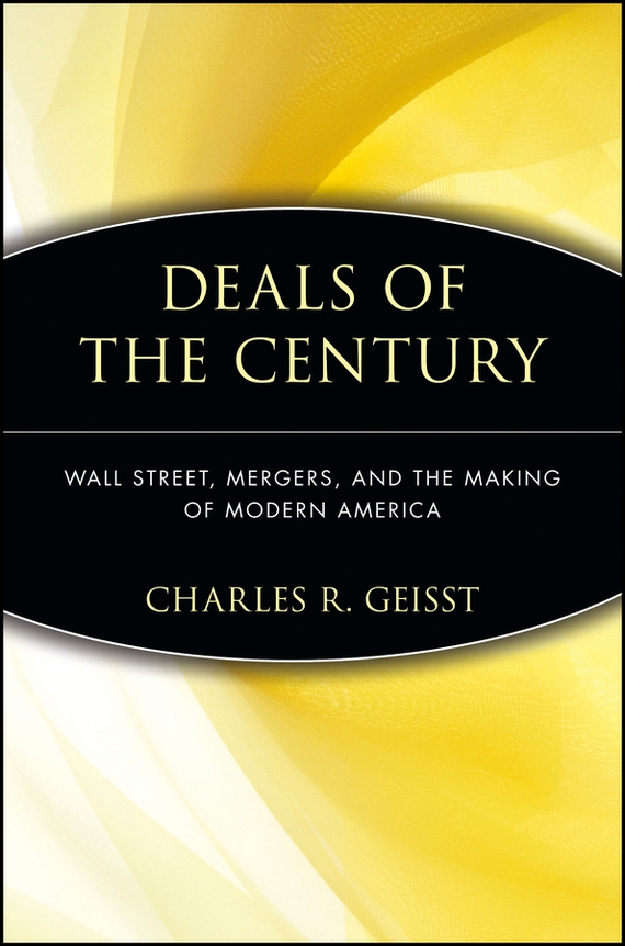 Charles Geisst R. Deals of the Century. Wall Street, Mergers, and the Making of Modern America the corporate mergers