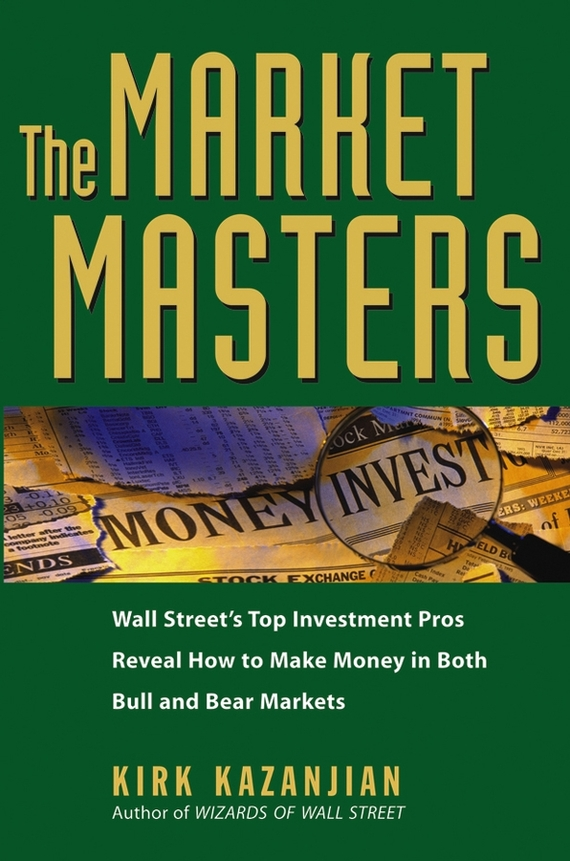 Фото Kirk Kazanjian The Market Masters. Wall Street's Top Investment Pros Reveal How to Make Money in Both Bull and Bear Markets finance and investments