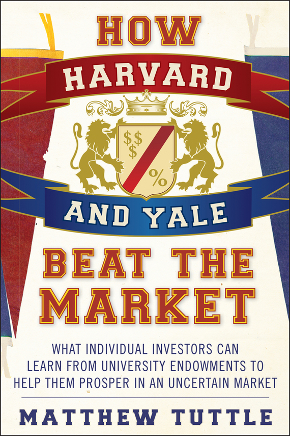Matthew Tuttle How Harvard and Yale Beat the Market. What Individual Investors Can Learn From the Investment Strategies of the Most Successful University Endowments gold market and investment banks