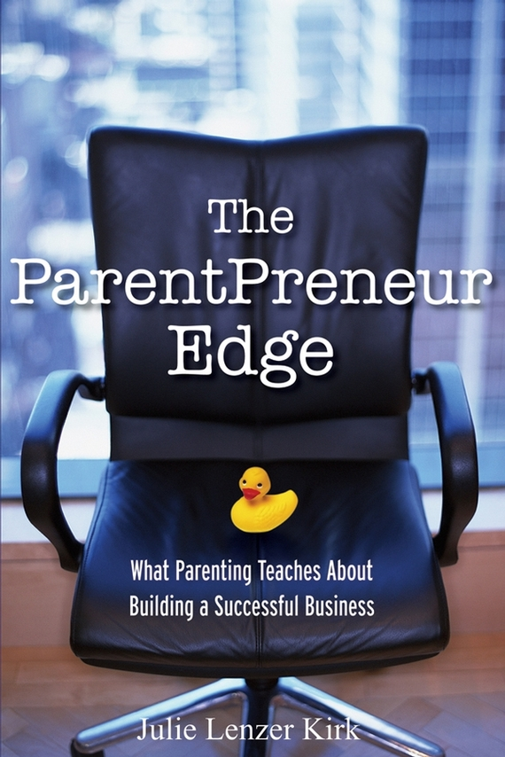 Julie Kirk Lenzer The ParentPreneur Edge. What Parenting Teaches About Building a Successful Business woody mutambo abraham sinyei and josephat onyancha parenting styles experienced by adolescents and assertive behaviour