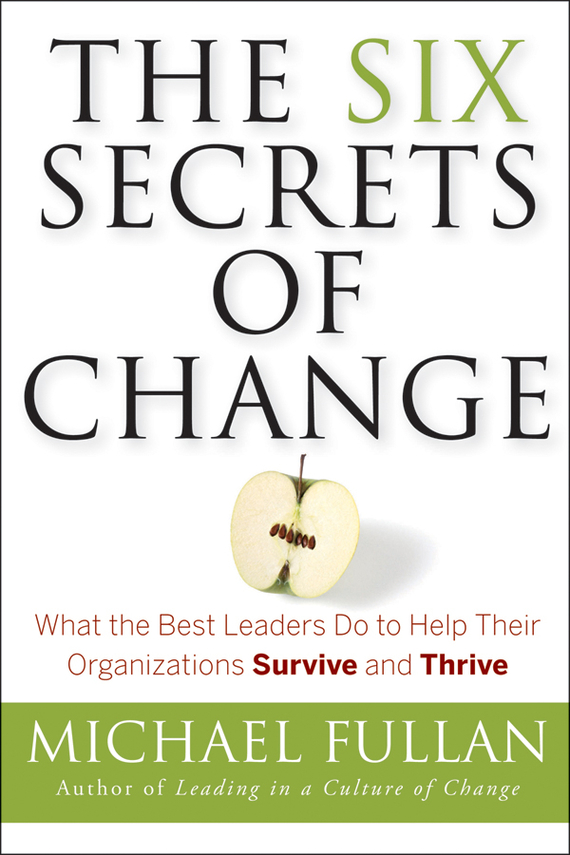 Michael  Fullan The Six Secrets of Change. What the Best Leaders Do to Help Their Organizations Survive and Thrive randy pennington make change work staying nimble relevant and engaged in a world of constant change