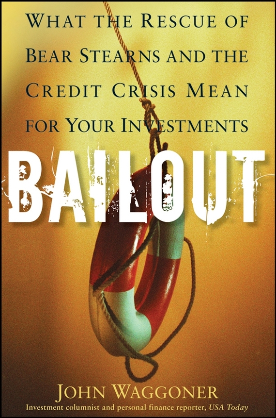 John  Waggoner Bailout. What the Rescue of Bear Stearns and the Credit Crisis Mean for Your Investments the rescue