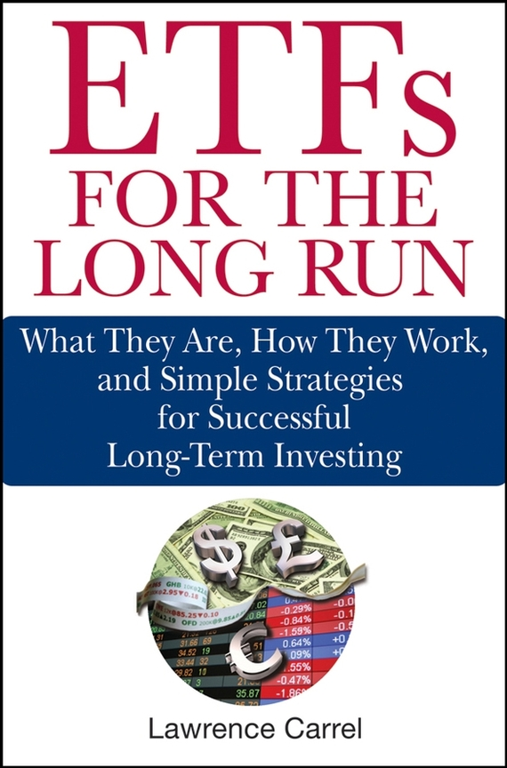 Lawrence  Carrel ETFs for the Long Run. What They Are, How They Work, and Simple Strategies for Successful Long-Term Investing charles d ellis capital the story of long term investment excellence