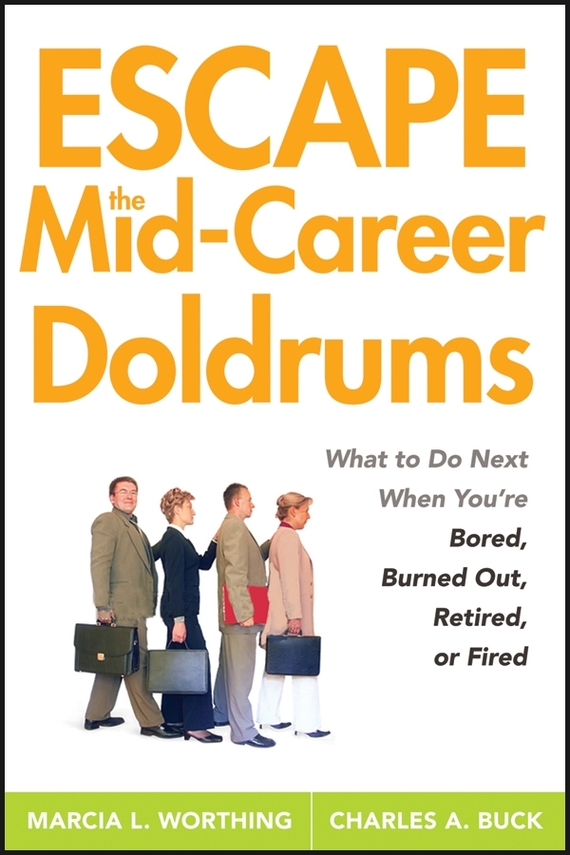 Marcia Worthing L. Escape the Mid-Career Doldrums. What to do Next When You're Bored, Burned Out, Retired or Fired