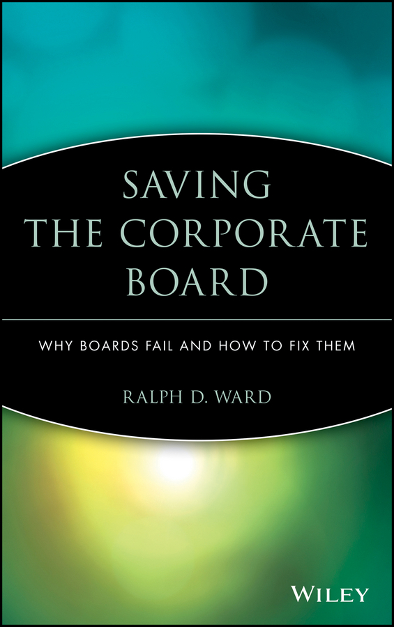 Ralph Ward D. Saving the Corporate Board. Why Boards Fail and How to Fix Them watch and ward