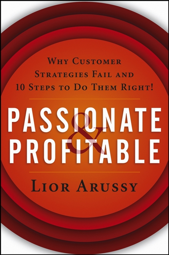 Lior  Arussy Passionate and Profitable. Why Customer Strategies Fail and Ten Steps to Do Them Right! why nations fail the origins of power prosperity and poverty