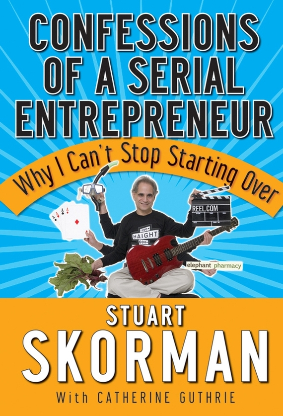 Stuart  Skorman Confessions of a Serial Entrepreneur. Why I Can't Stop Starting Over купить