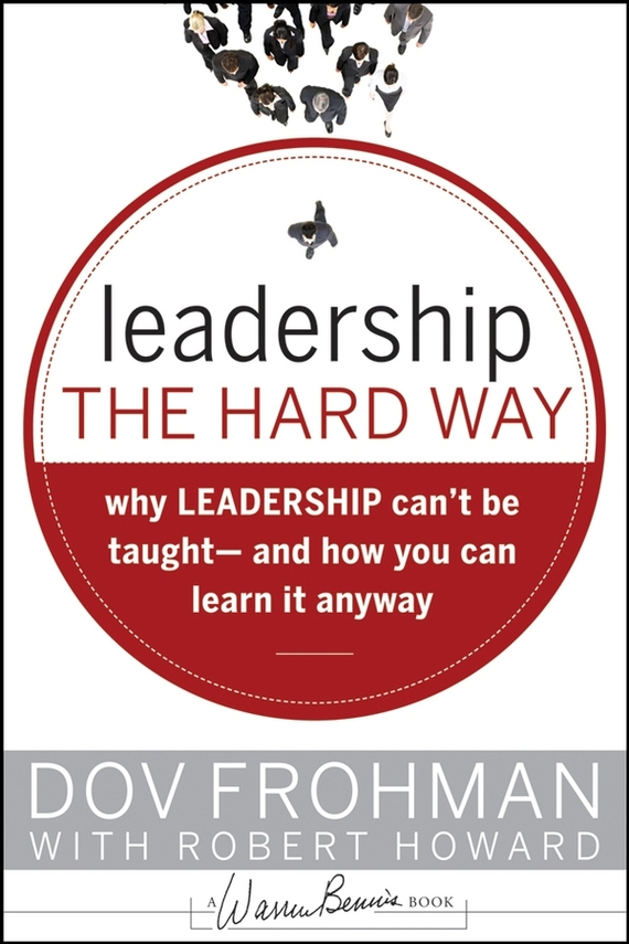 Robert Howard Leadership the Hard Way. Why Leadership Can't Be Taught and How You Can Learn It Anyway frances hesselbein my life in leadership the journey and lessons learned along the way