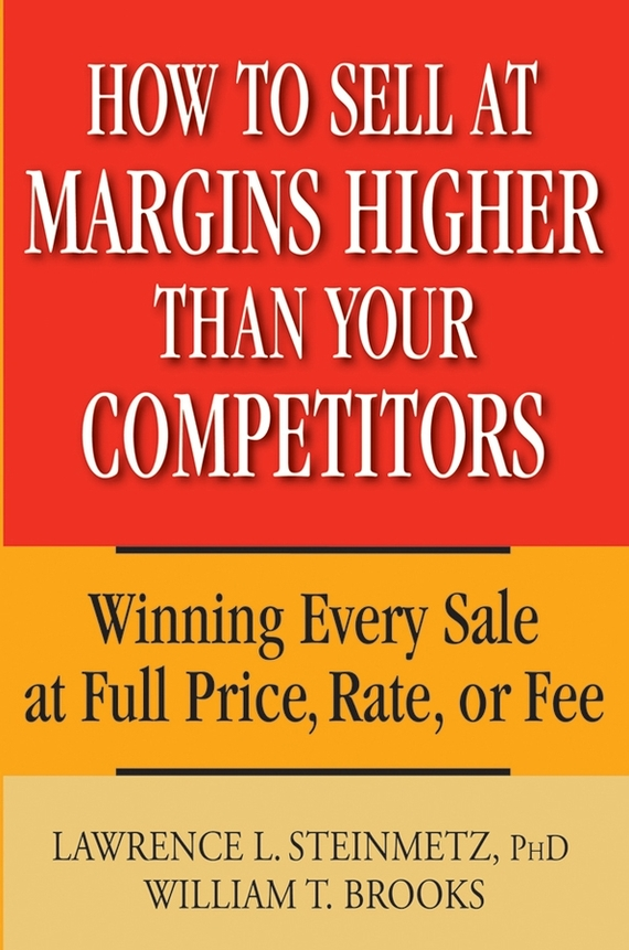 William Brooks T. How to Sell at Margins Higher Than Your Competitors. Winning Every Sale at Full Price, Rate, or Fee like a virgin secrets they won t teach you at business school