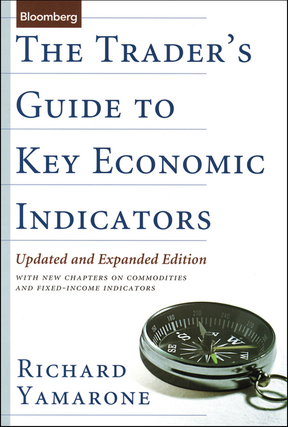 Richard Yamarone The Trader's Guide to Key Economic Indicators. With New Chapters on Commodities and Fixed-Income Indicators