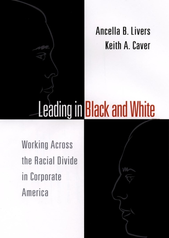 Ancella  Livers Leading in Black and White. Working Across the Racial Divide in Corporate America karen cvitkovich leading across new borders