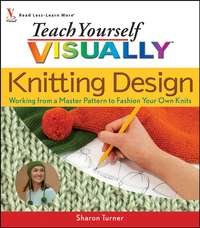 Sharon  Turner - Teach Yourself VISUALLY Knitting Design. Working from a Master Pattern to Fashion Your Own Knits