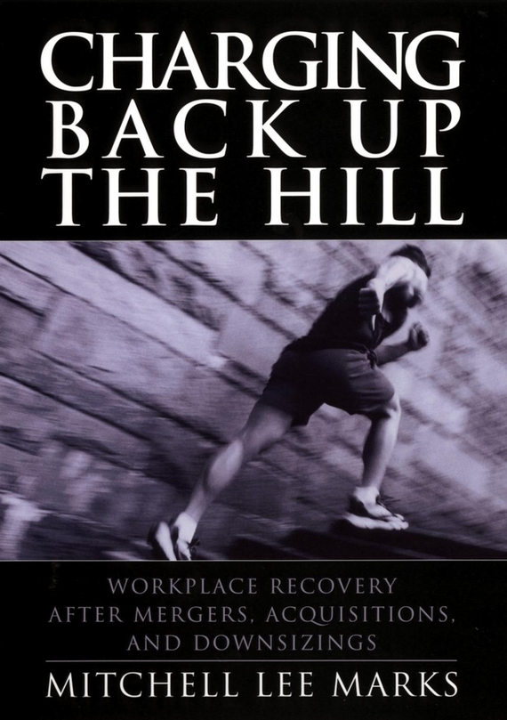 Mitchell Marks Lee Charging Back Up the Hill. Workplace Recovery After Mergers, Acquisitions and Downsizings mergers