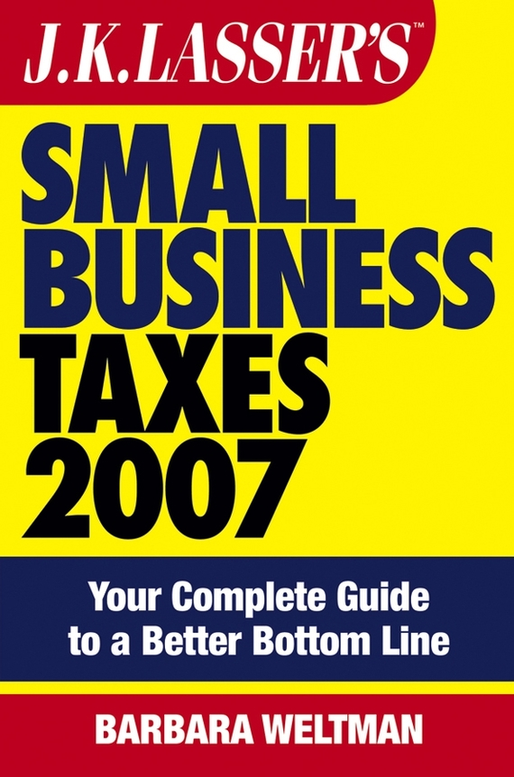 Barbara Weltman JK Lasser's Small Business Taxes 2007. Your Complete Guide to a Better Bottom Line eric tyson small business taxes for dummies