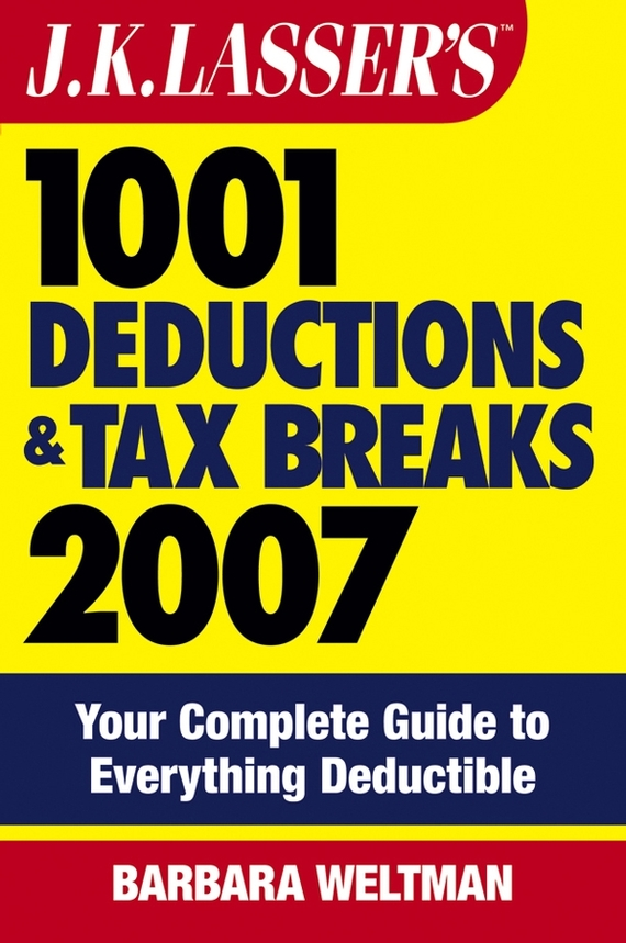 Barbara  Weltman. J.K. Lasser's 1001 Deductions and Tax Breaks 2007. Your Complete Guide to Everything Deductible