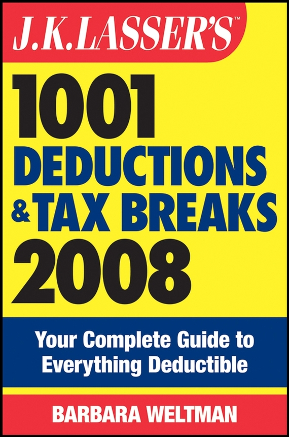 Barbara  Weltman. J.K. Lasser's 1001 Deductions and Tax Breaks 2008. Your Complete Guide to Everything Deductible