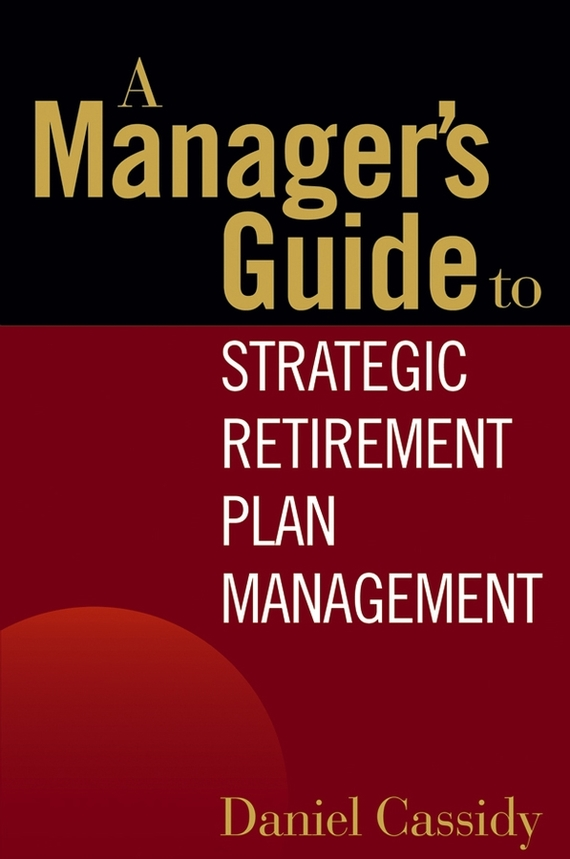 Daniel Cassidy A Manager's Guide to Strategic Retirement Plan Management tim kochis managing concentrated stock wealth an advisor s guide to building customized solutions