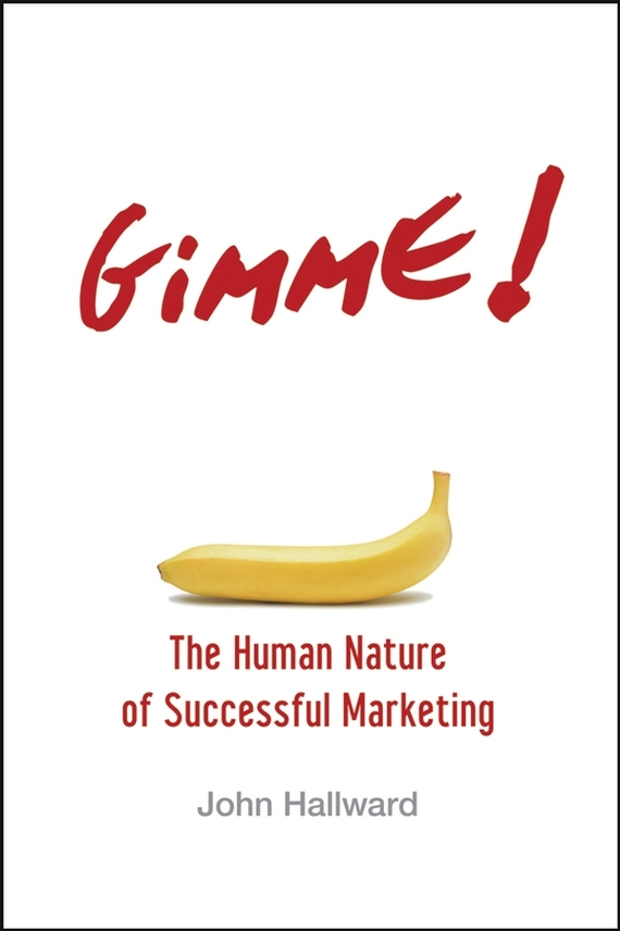John Hallward Gimme! The Human Nature of Successful Marketing