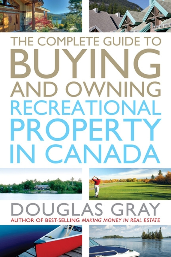 Douglas  Gray. The Complete Guide to Buying and Owning a Recreational Property in Canada