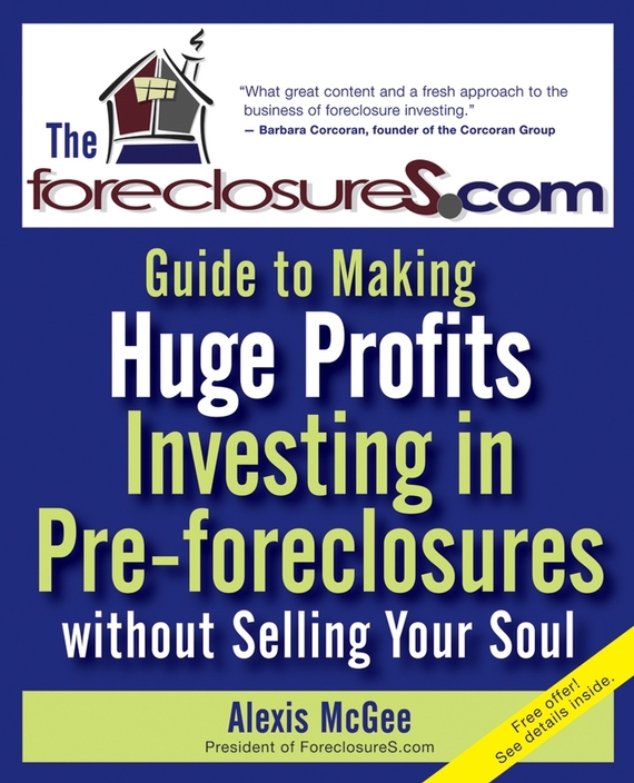 Alexis McGee The Foreclosures.com Guide to Making Huge Profits Investing in Pre-Foreclosures Without Selling Your Soul
