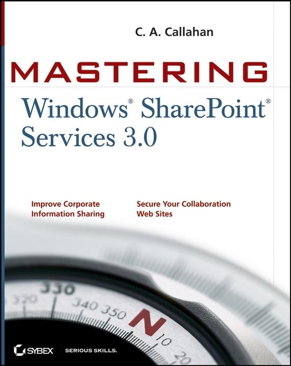 C. Callahan A. Mastering Windows SharePoint Services 3.0 david elfassy mastering microsoft exchange server 2013