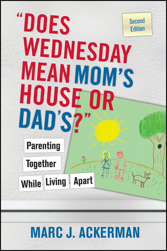 "Marc Ackerman J.. ""Does Wednesday Mean Mom's House or Dad's?"" Parenting Together While Living Apart"