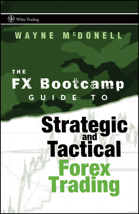 Wayne McDonell The FX Bootcamp Guide to Strategic and Tactical Forex Trading abe cofnas the forex trading course a self study guide to becoming a successful currency trader