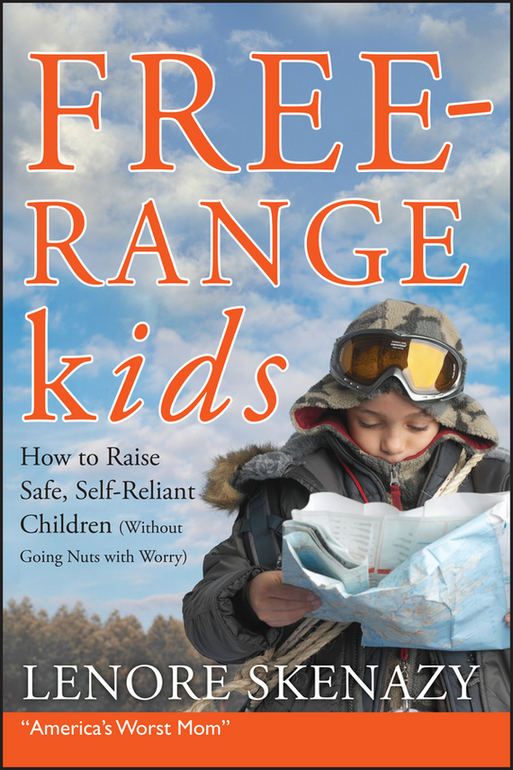 Lenore  Skenazy Free-Range Kids, How to Raise Safe, Self-Reliant Children (Without Going Nuts with Worry) jack delosa unprofessional how a 26 year old university dropout became a self made millionaire