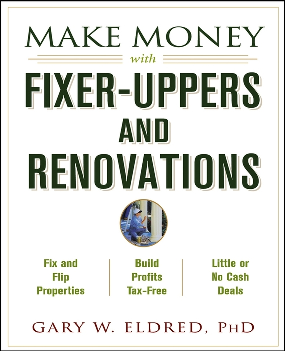 Gary Eldred W. Make Money with Fixer-Uppers and Renovations wendy patton making hard cash in a soft real estate market find the next high growth emerging markets buy new construction at big discounts uncover hidden properties raise private funds when bank lending is tight