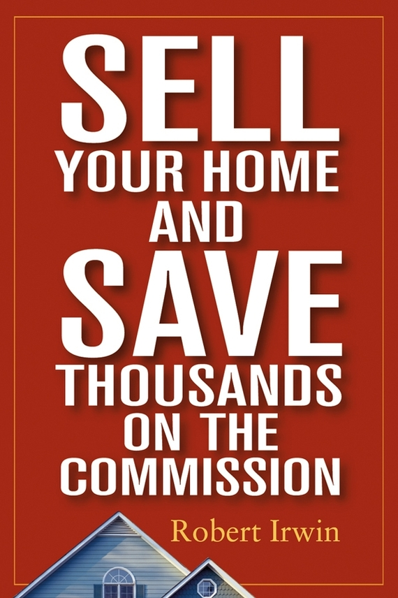 Robert  Irwin Sell Your Home and Save Thousands on the Commission robert johnson kick your own ass the will skill and drill of selling more than you ever thought possible