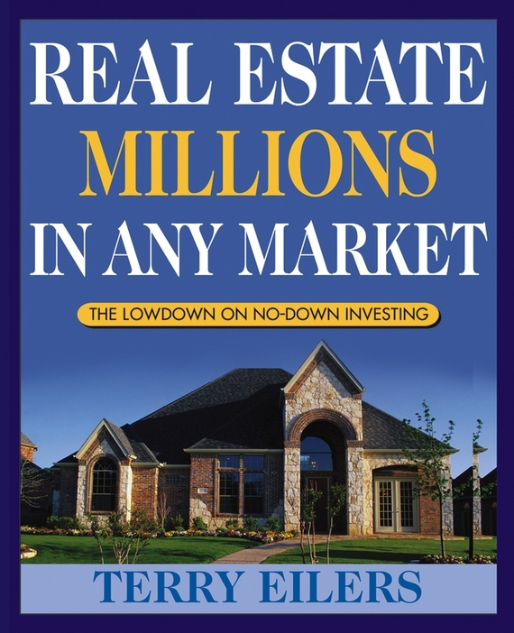 Terry Eilers Real Estate Millions in Any Market wendy patton making hard cash in a soft real estate market find the next high growth emerging markets buy new construction at big discounts uncover hidden properties raise private funds when bank lending is tight