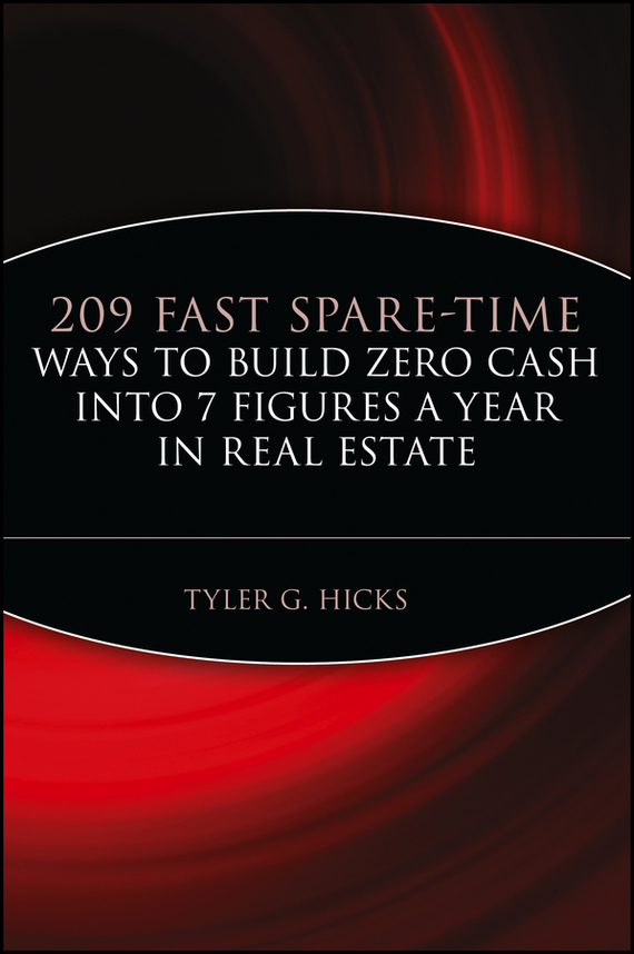 Tyler Hicks G. 209 Fast Spare-Time Ways to Build Zero Cash into 7 Figures a Year in Real Estate wendy patton making hard cash in a soft real estate market find the next high growth emerging markets buy new construction at big discounts uncover hidden properties raise private funds when bank lending is tight