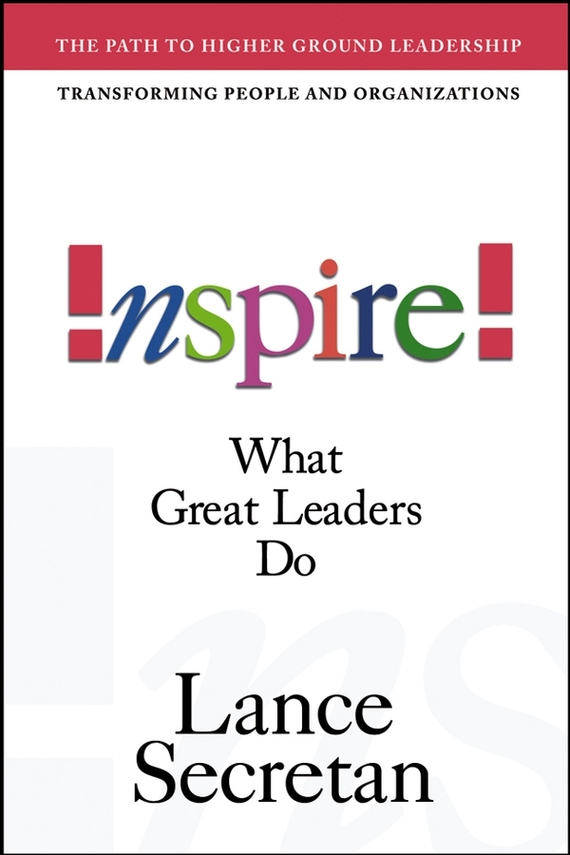 Lance Secretan Inspire! What Great Leaders Do mastering leadership an integrated framework for breakthrough performance and extraordinary business results