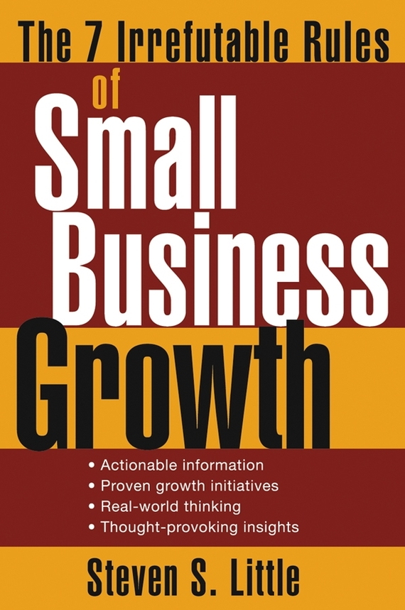Steven Little S. The 7 Irrefutable Rules of Small Business Growth ISBN: 9780471725596 dave hitz how to castrate a bull unexpected lessons on risk growth and success in business