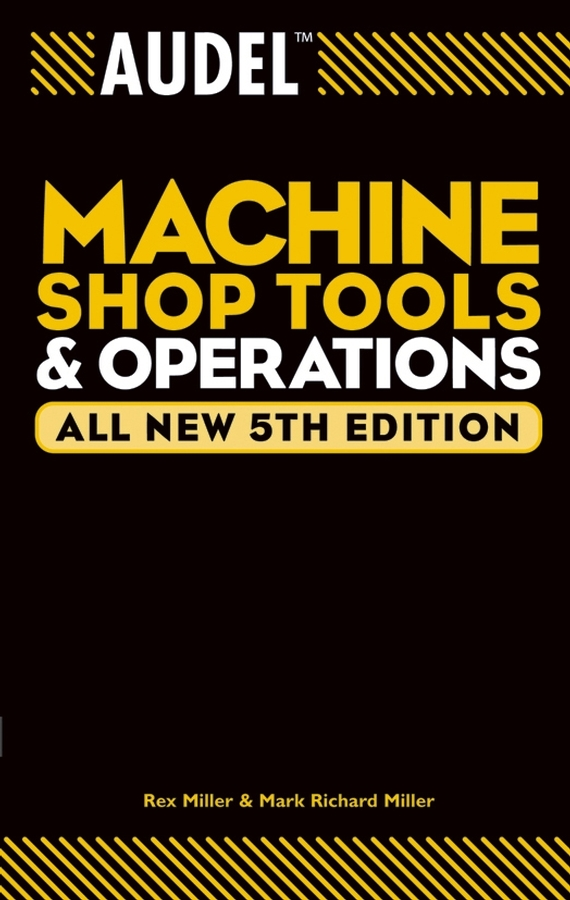 Rex Miller Audel Machine Shop Tools and Operations ISBN: 9780764568619 how machines work