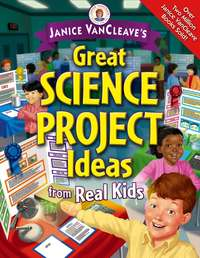 Janice  VanCleave - Janice VanCleave's Great Science Project Ideas from Real Kids