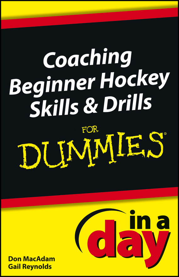 Don  MacAdam. Coaching Beginner Hockey Skills and Drills In A Day For Dummies