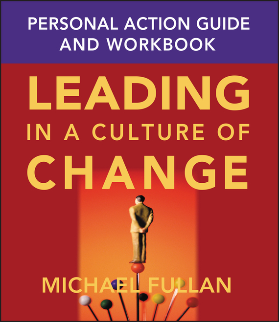 Michael  Fullan Leading in a Culture of Change Personal Action Guide and Workbook randy pennington make change work staying nimble relevant and engaged in a world of constant change