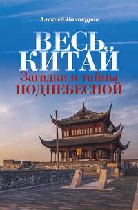 Алексей Винокуров - Весь Китай. Загадки и тайны Поднебесной