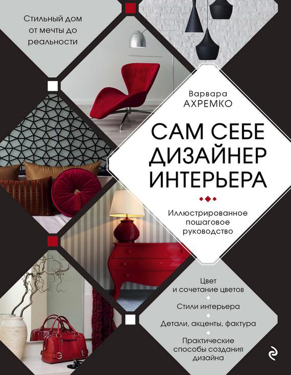 Варвара Ахремко Сам себе дизайнер интерьера. Иллюстрированное пошаговое руководство