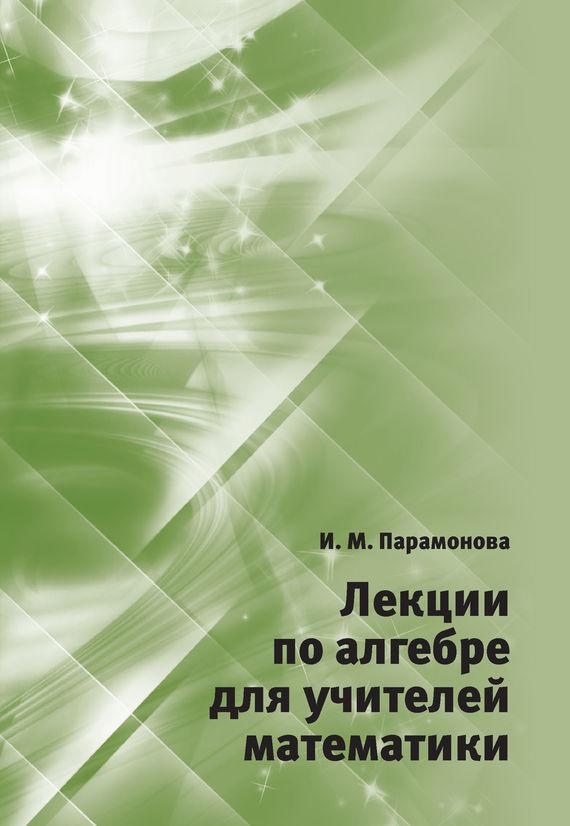 И. М. Парамонова Лекции по алгебре для учителей математики цена