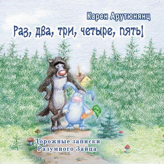 Карен Арутюнянц - Раз, два, три, четыре, пять! Дорожные записки Разумного Зайца