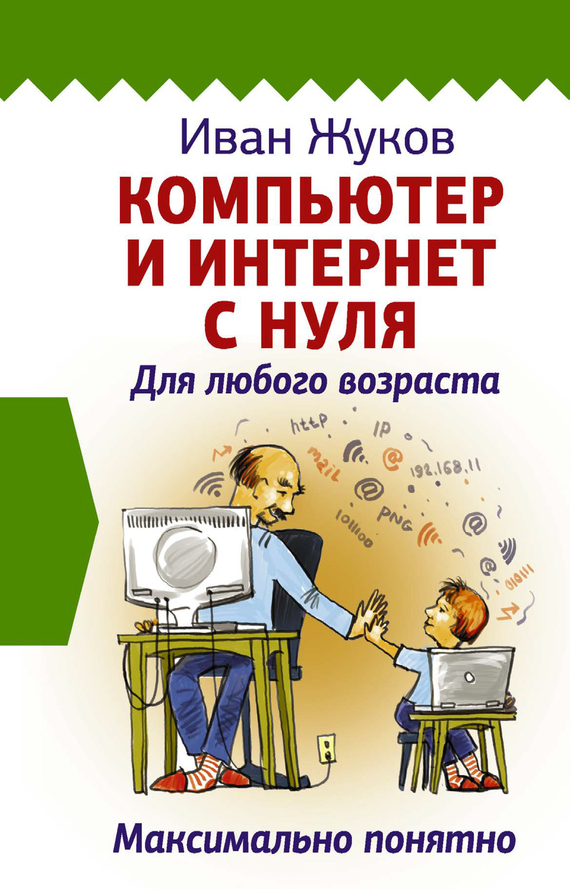 Иван Жуков Компьютер и Интернет с нуля. Для любого возраста. Максимально понятно
